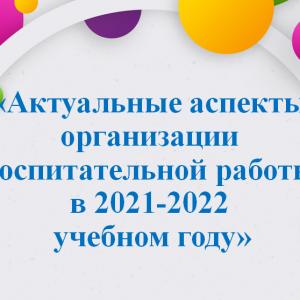 Актуальные аспекты организации воспитательной работы в 2021-2022 учебном году